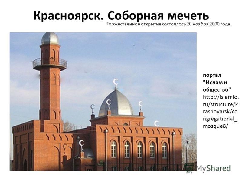 Красноярск. Соборная мечеть Торжественное открытие состоялось 20 ноября 2000 года. портал Ислам и общество http://islamio. ru/structure/k rasnoyarsk/co ngregational_ mosque8/