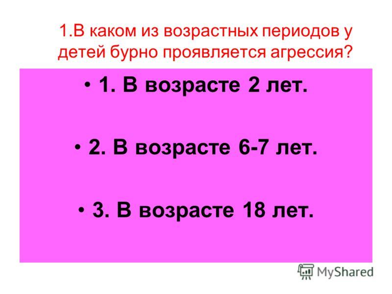 1.В каком из возрастных периодов у детей бурно проявляется агрессия? 1. В возрасте 2 лет. 2. В возрасте 6-7 лет. 3. В возрасте 18 лет.