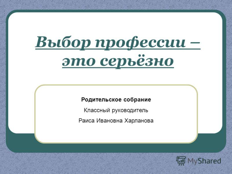 Родительское собрание Классный руководитель Раиса Ивановна Харланова Выбор профессии – это серьёзно