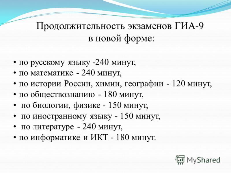 Продолжительность экзаменов ГИА-9 в новой форме: по русскому языку -240 минут, по математике - 240 минут, по истории России, химии, географии - 120 минут, по обществознанию - 180 минут, по биологии, физике - 150 минут, по иностранному языку - 150 мин