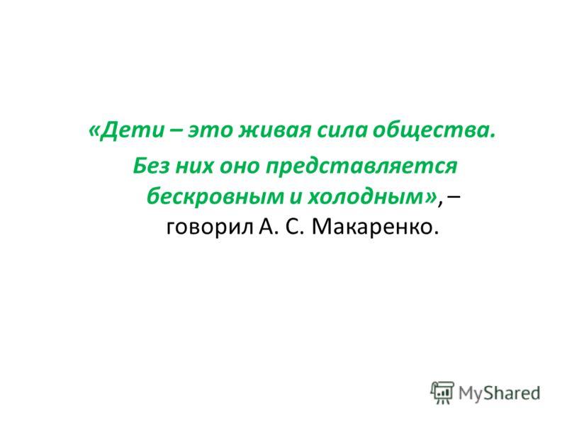 «Дети – это живая сила общества. Без них оно представляется бескровным и холодным», – говорил А. С. Макаренко.