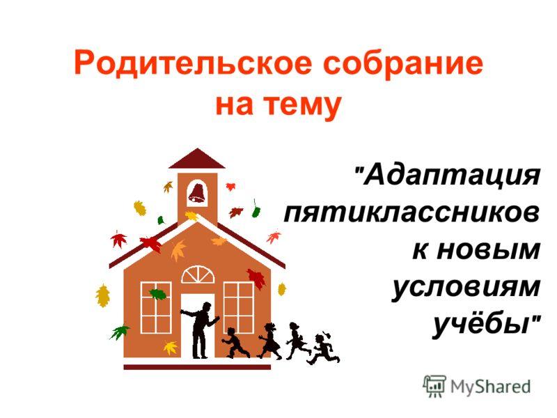 Родительское собрание на тему  Адаптация пятиклассников к новым условиям учёбы