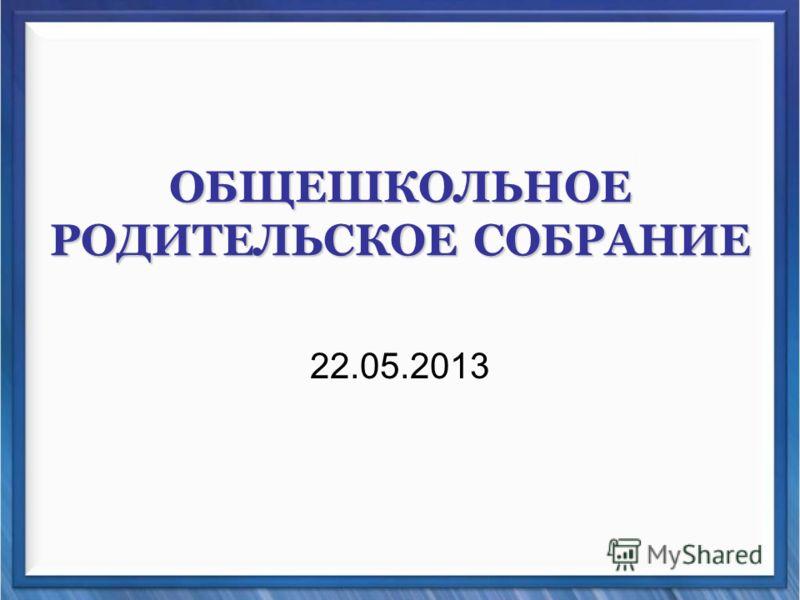 ОБЩЕШКОЛЬНОЕ РОДИТЕЛЬСКОЕ СОБРАНИЕ 22.05.2013
