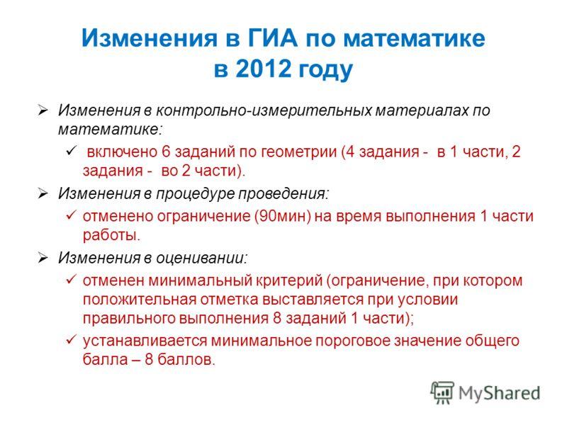 Изменения в ГИА по математике в 2012 году Изменения в контрольно-измерительных материалах по математике: включено 6 заданий по геометрии (4 задания - в 1 части, 2 задания - во 2 части). Изменения в процедуре проведения: отменено ограничение (90мин) н
