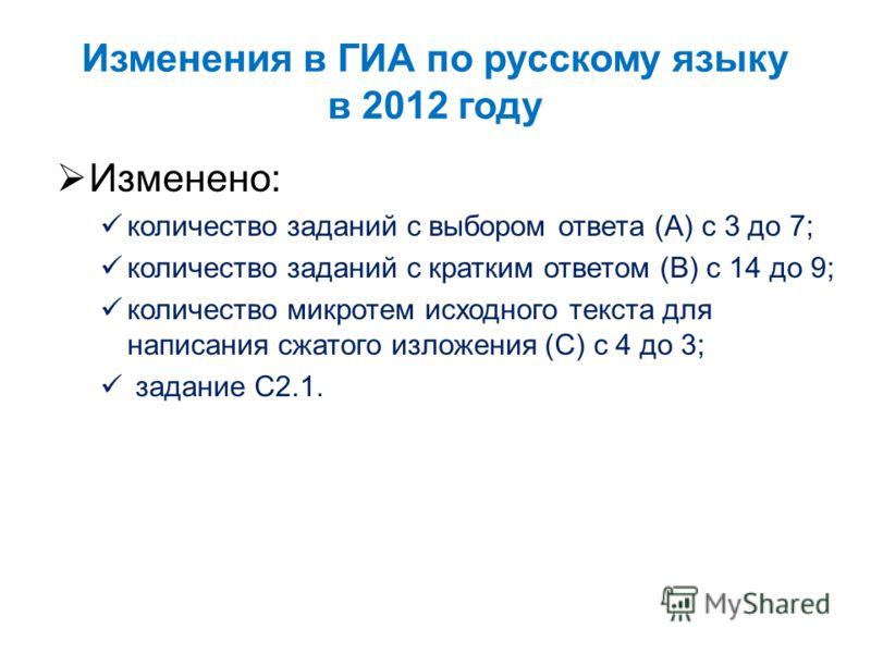 Изменения в ГИА по русскому языку в 2012 году Изменено: количество заданий с выбором ответа (А) с 3 до 7; количество заданий с кратким ответом (В) с 14 до 9; количество микротем исходного текста для написания сжатого изложения (С) с 4 до 3; задание С