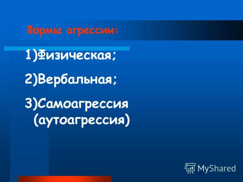 Формы агрессии: 1)Физическая; 2)Вербальная; 3)Самоагрессия (аутоагрессия)