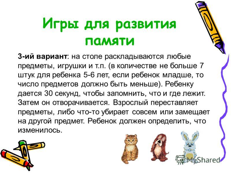 Игры для развития памяти 3-ий вариант: на столе раскладываются любые предметы, игрушки и т.п. (в количестве не больше 7 штук для ребенка 5-6 лет, если ребенок младше, то число предметов должно быть меньше). Ребенку дается 30 секунд, чтобы запомнить,