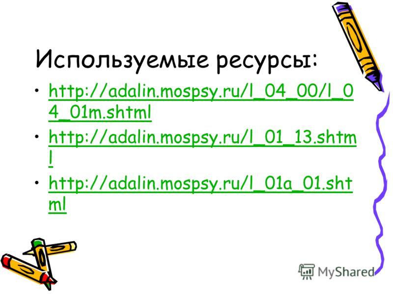 Используемые ресурсы: http://adalin.mospsy.ru/l_04_00/l_0 4_01m.shtmlhttp://adalin.mospsy.ru/l_04_00/l_0 4_01m.shtml http://adalin.mospsy.ru/l_01_13.shtm lhttp://adalin.mospsy.ru/l_01_13.shtm l http://adalin.mospsy.ru/l_01a_01.sht mlhttp://adalin.mos