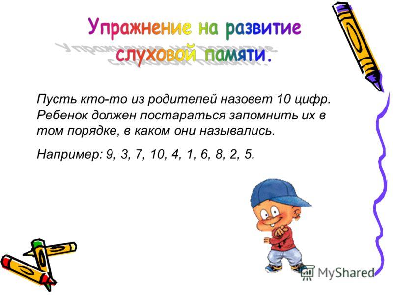 Пусть кто-то из родителей назовет 10 цифр. Ребенок должен постараться запомнить их в том порядке, в каком они назывались. Например: 9, 3, 7, 10, 4, 1, 6, 8, 2, 5.