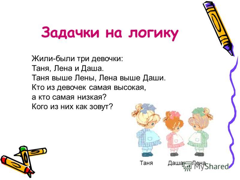 Задачки на логику Жили-были три девочки: Таня, Лена и Даша. Таня выше Лены, Лена выше Даши. Кто из девочек самая высокая, а кто самая низкая? Кого из них как зовут? Таня Даша Лена