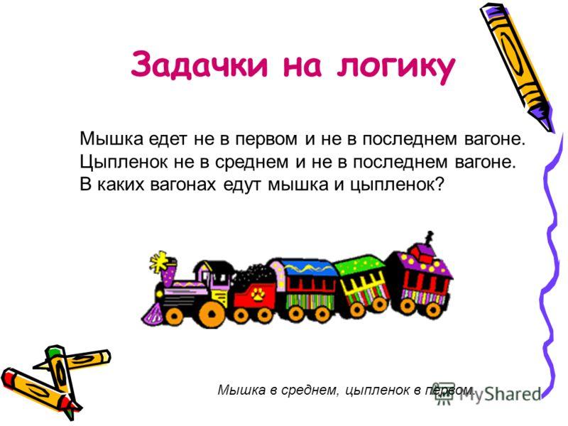 Задачки на логику Мышка едет не в первом и не в последнем вагоне. Цыпленок не в среднем и не в последнем вагоне. В каких вагонах едут мышка и цыпленок? Мышка в среднем, цыпленок в первом.