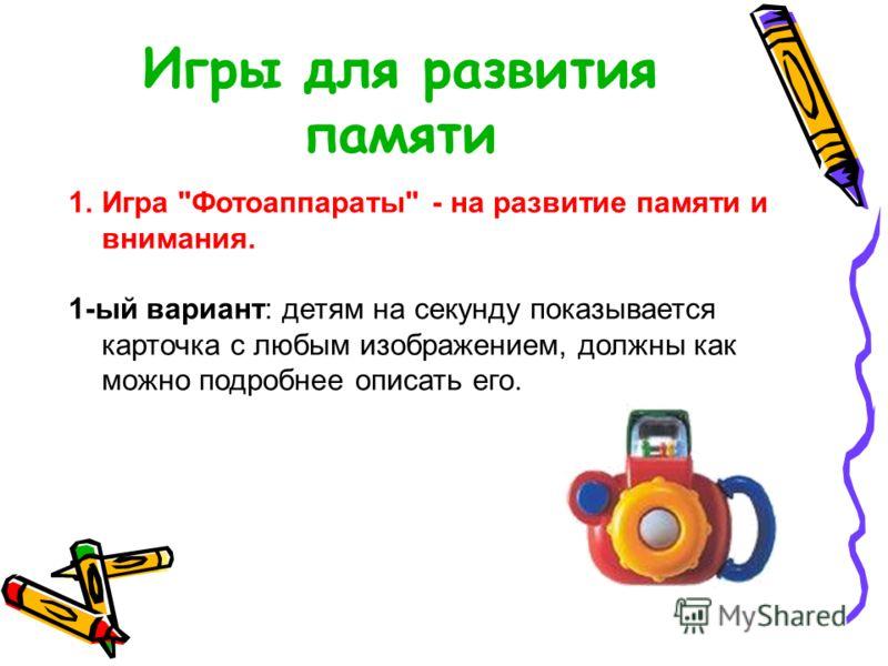 Игры для развития памяти 1.Игра Фотоаппараты - на развитие памяти и внимания. 1-ый вариант: детям на секунду показывается карточка с любым изображением, должны как можно подробнее описать его.