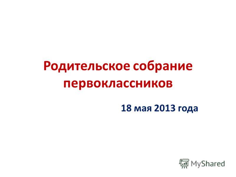 Родительское собрание первоклассников 18 мая 2013 года