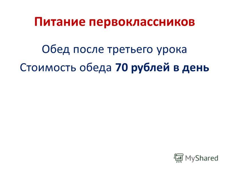 Питание первоклассников Обед после третьего урока Стоимость обеда 70 рублей в день