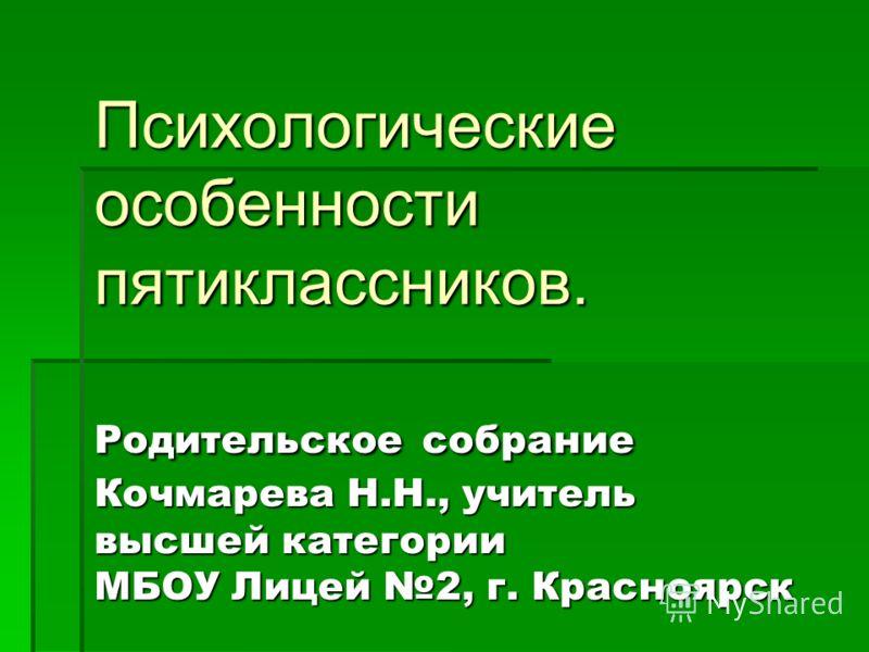Родительское собрание Кочмарева Н.Н., учитель высшей категории МБОУ Лицей 2, г. Красноярск Психологические особенности пятиклассников.