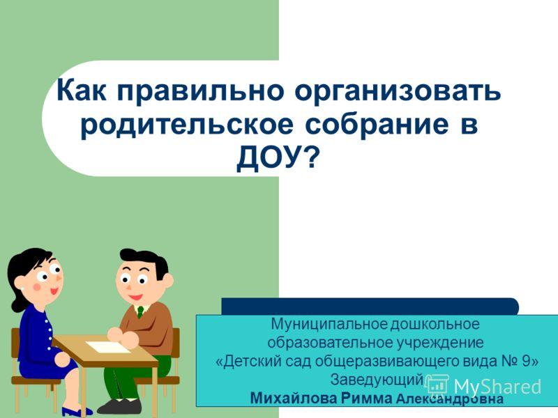 Как правильно организовать родительское собрание в ДОУ? Муниципальное дошкольное образовательное учреждение «Детский сад общеразвивающего вида 9» Заве