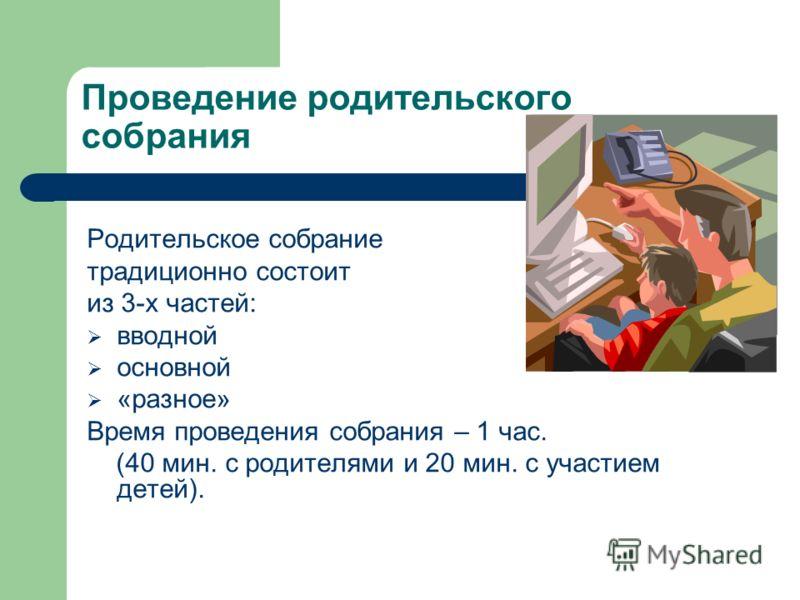 Проведение родительского собрания Родительское собрание традиционно состоит из 3-х частей: вводной основной «разное» Время проведения собрания – 1 час