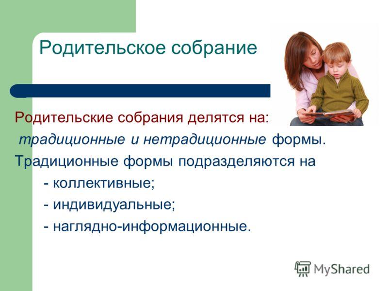 Родительское собрание Родительские собрания делятся на: традиционные и нетрадиционные формы. Традиционные формы подразделяются на - коллективные; - ин