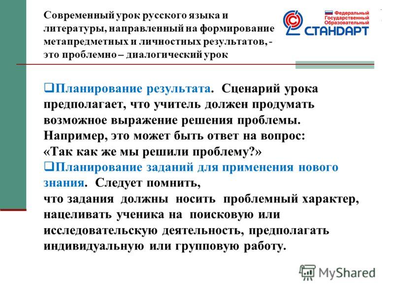 Современный урок русского языка и литературы, направленный на формирование метапредметных и личностных результатов, - это проблемно – диалогический урок Планирование результата. Сценарий урока предполагает, что учитель должен продумать возможное выра