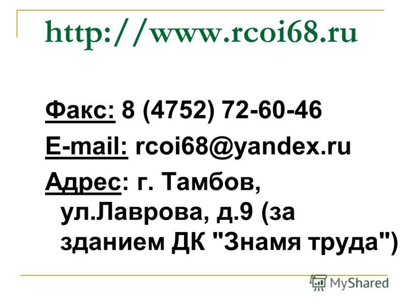 http://www.rcoi68.ru Факс: 8 (4752) 72-60-46 E-mail: rcoi68@yandex.ru Адрес: г. Тамбов, ул.Лаврова, д.9 (за зданием ДК Знамя труда)