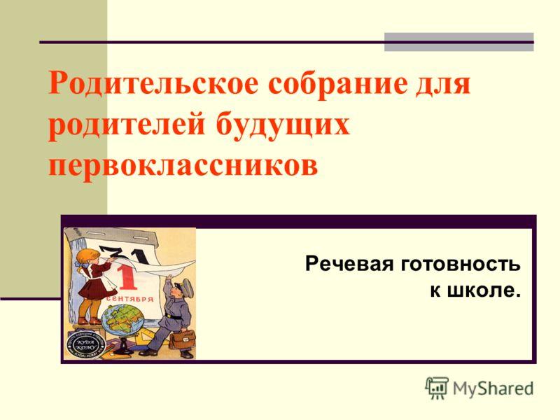 Родительское собрание для родителей будущих первоклассников Речевая готовность к школе.