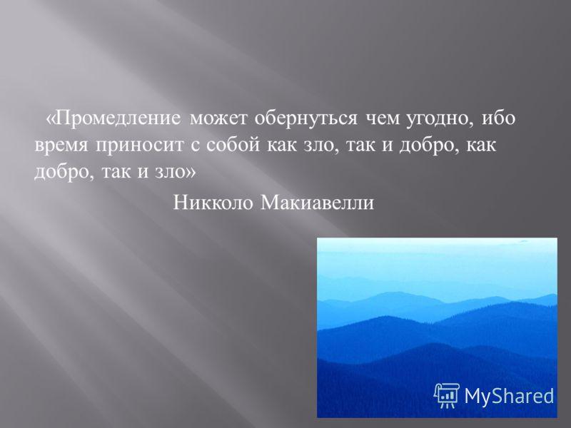 « Промедление может обернуться чем угодно, ибо время приносит с собой как зло, так и добро, как добро, так и зло » Никколо Макиавелли