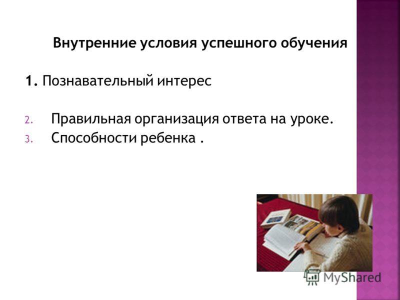 Внутренние условия успешного обучения 1. Познавательный интерес 2. Правильная организация ответа на уроке. 3. Способности ребенка.