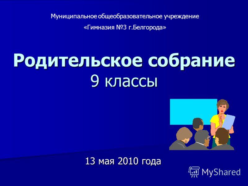 Родительское собрание 9 классы 13 мая 2010 года Муниципальное общеобразовательное учреждение «Гимназия 3 г.Белгорода»