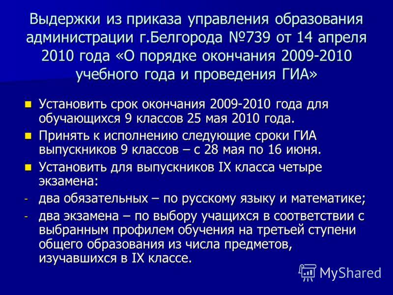 Выдержки из приказа управления образования администрации г.Белгорода 739 от 14 апреля 2010 года «О порядке окончания 2009-2010 учебного года и проведения ГИА» Установить срок окончания 2009-2010 года для обучающихся 9 классов 25 мая 2010 года. Устано