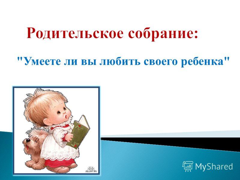 Умеете ли вы любить своего ребенка