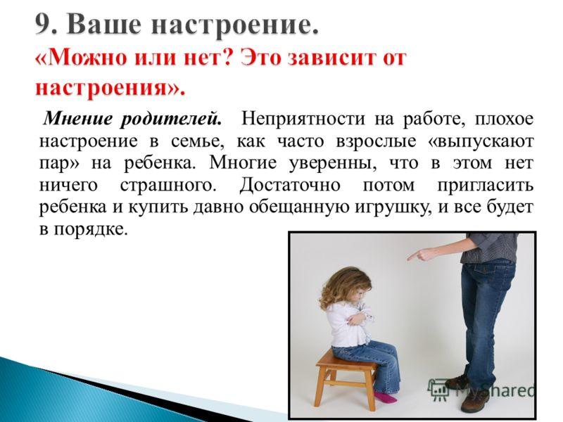 Мнение родителей. Неприятности на работе, плохое настроение в семье, как часто взрослые «выпускают пар» на ребенка. Многие уверенны, что в этом нет ничего страшного. Достаточно потом пригласить ребенка и купить давно обещанную игрушку, и все будет в