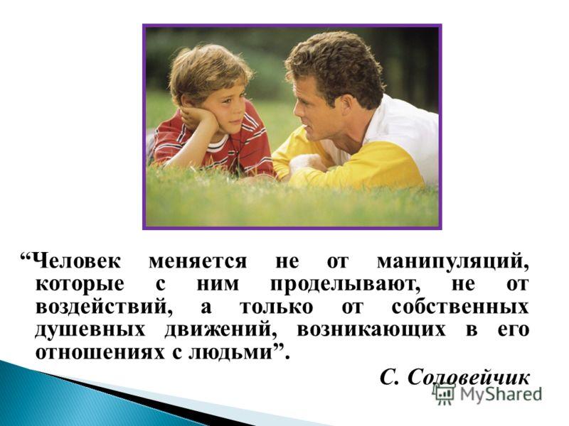 Человек меняется не от манипуляций, которые с ним проделывают, не от воздействий, а только от собственных душевных движений, возникающих в его отношениях с людьми. С. Соловейчик