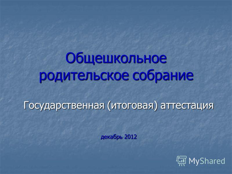 Общешкольное родительское собрание Государственная (итоговая) аттестация декабрь 2012