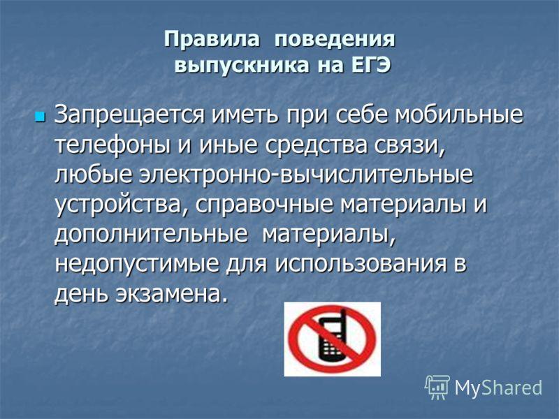 Правила поведения выпускника на ЕГЭ Запрещается иметь при себе мобильные телефоны и иные средства связи, любые электронно-вычислительные устройства, справочные материалы и дополнительные материалы, недопустимые для использования в день экзамена. Запр