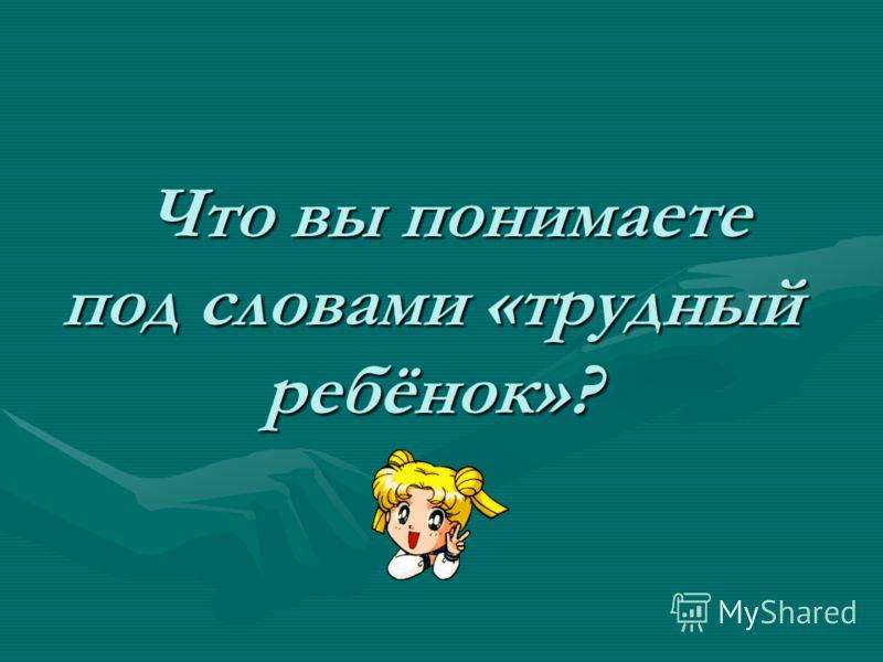 Что вы понимаете под словами «трудный ребёнок»? Что вы понимаете под словами «трудный ребёнок»?