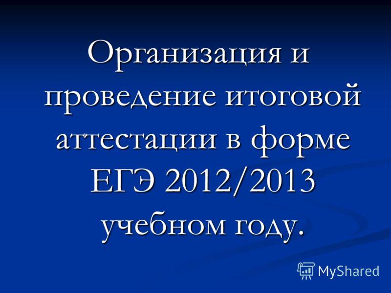 Организация и проведение итоговой аттестации в форме ЕГЭ 2012/2013 учебном году. Организация и проведение итоговой аттестации в форме ЕГЭ 2012/2013 учебном году.