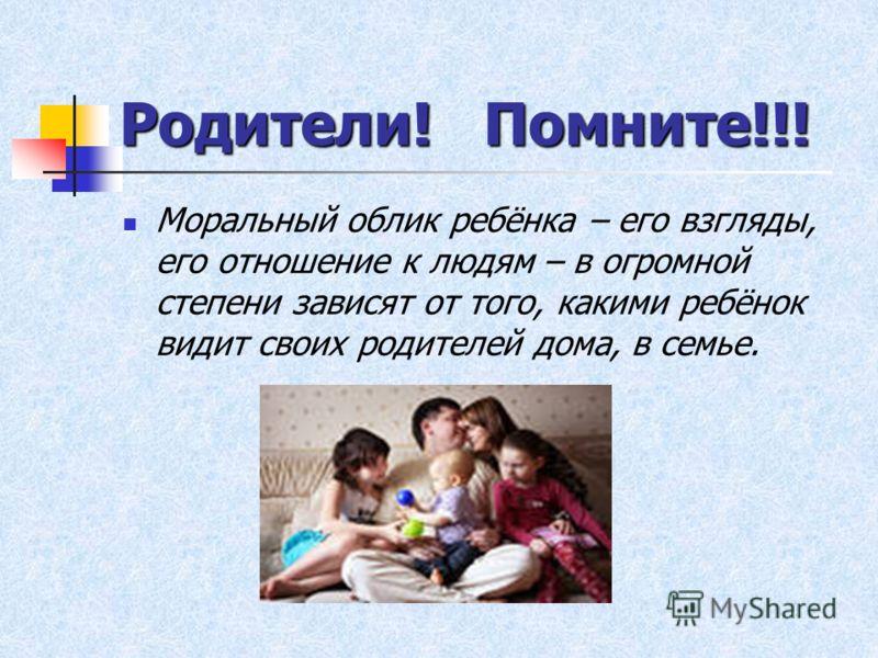 Родители! Помните!!! Моральный облик ребёнка – его взгляды, его отношение к людям – в огромной степени зависят от того, какими ребёнок видит своих родителей дома, в семье.