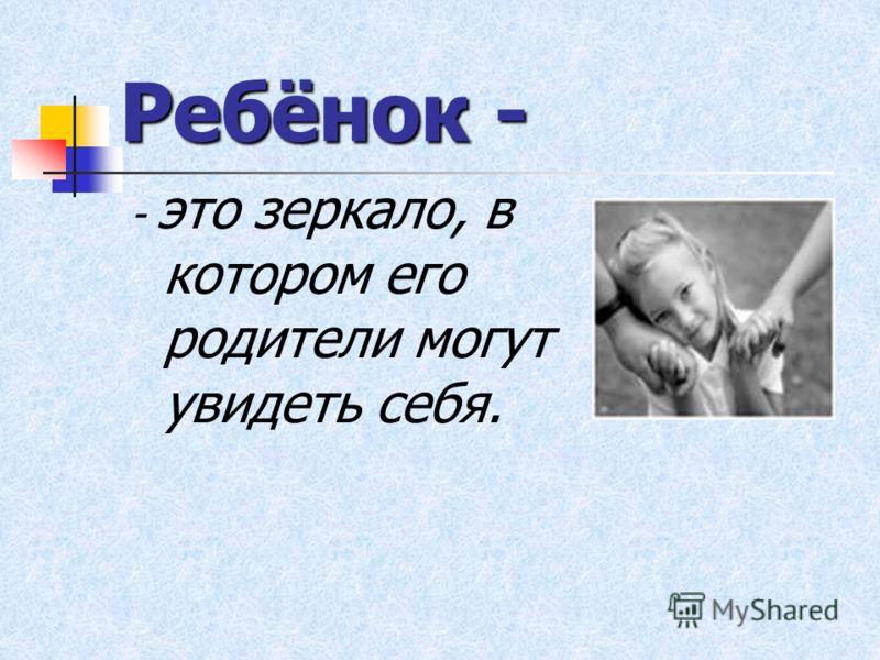 Ребёнок - - это зеркало, в котором его родители могут увидеть себя.