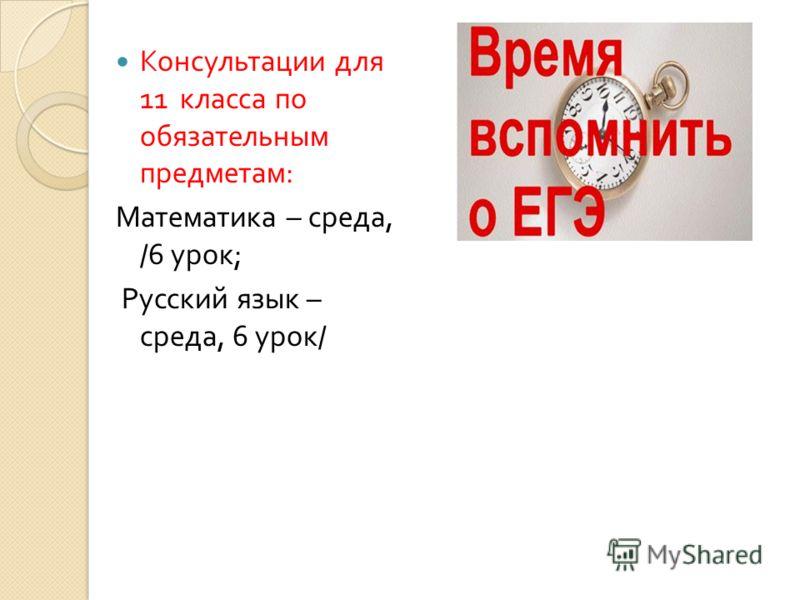 Консультации для 11 класса по обязательным предметам : Математика – среда, /6 урок ; Русский язык – среда, 6 урок /