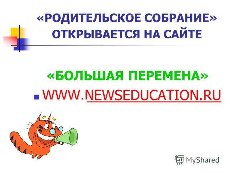 «РОДИТЕЛЬСКОЕ СОБРАНИЕ» ОТКРЫВАЕТСЯ НА САЙТЕ «БОЛЬШАЯ ПЕРЕМЕНА» WWW.NEWSEDUCATION.RU