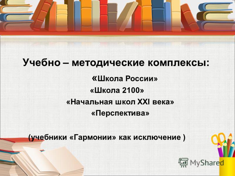 Учебно – методические комплексы: « Школа России» «Школа 2100» «Начальная школ XXl века» «Перспектива» (учебники «Гармонии» как исключение )
