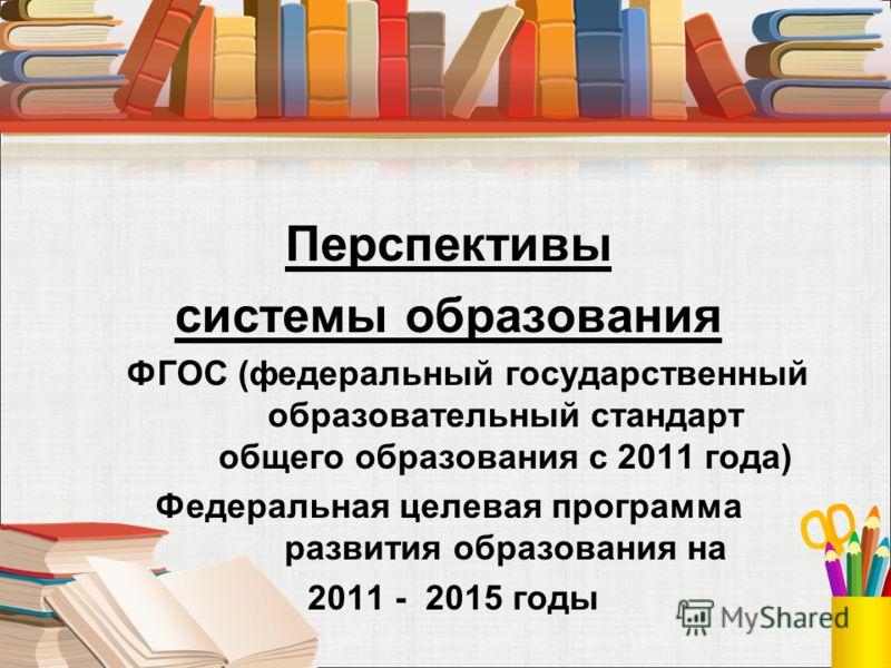 Перспективы системы образования ФГОС (федеральный государственный образовательный стандарт общего образования с 2011 года) Федеральная целевая программа развития образования на 2011 - 2015 годы