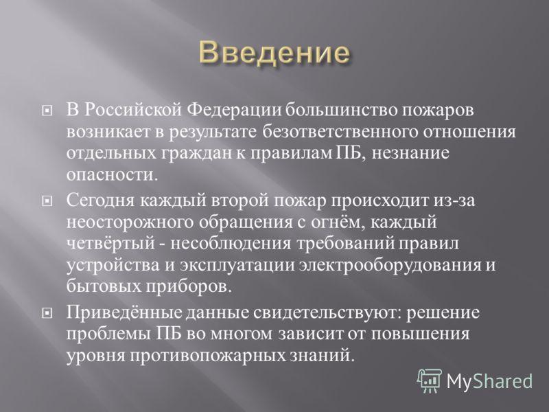 В Российской Федерации большинство пожаров возникает в результате безответственного отношения отдельных граждан к правилам ПБ, незнание опасности. Сегодня каждый второй пожар происходит из - за неосторожного обращения с огнём, каждый четвёртый - несо