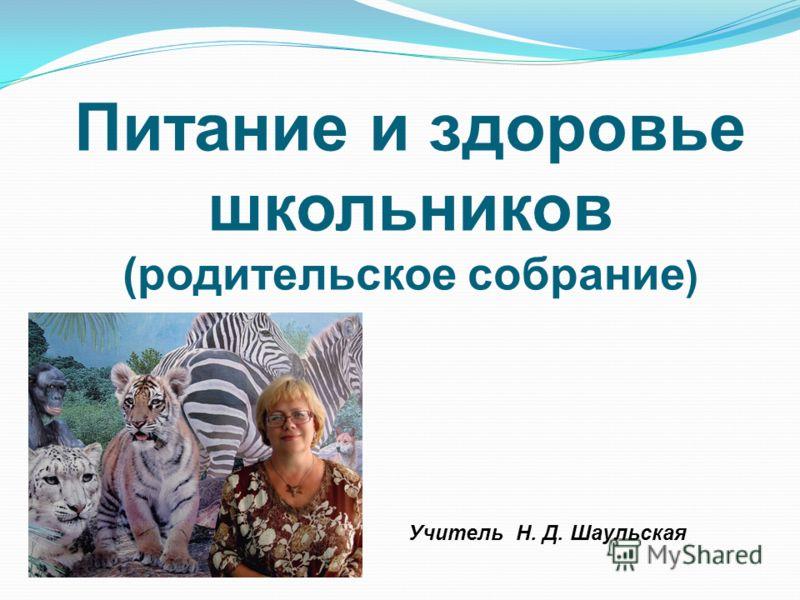 Питание и здоровье школьников (родительское собрание ) Учитель Н. Д. Шаульская