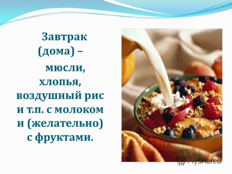 Завтрак (дома) – мюсли, хлопья, воздушный рис и т.п. с молоком и (желательно) с фруктами.