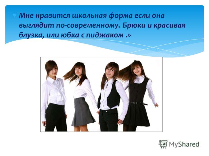 Мне нравится школьная форма если она выглядит по-современному. Брюки и красивая блузка, или юбка с пиджаком.»