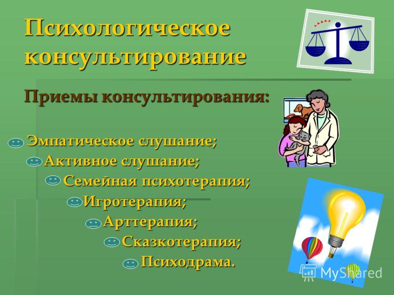 Психологическое консультирование Приемы консультирования: Эмпатическое слушание; Эмпатическое слушание; Активное слушание; Семейная психотерапия; Игротерапия;Арттерапия; Сказкотерапия; Сказкотерапия; Психодрама. Психодрама.