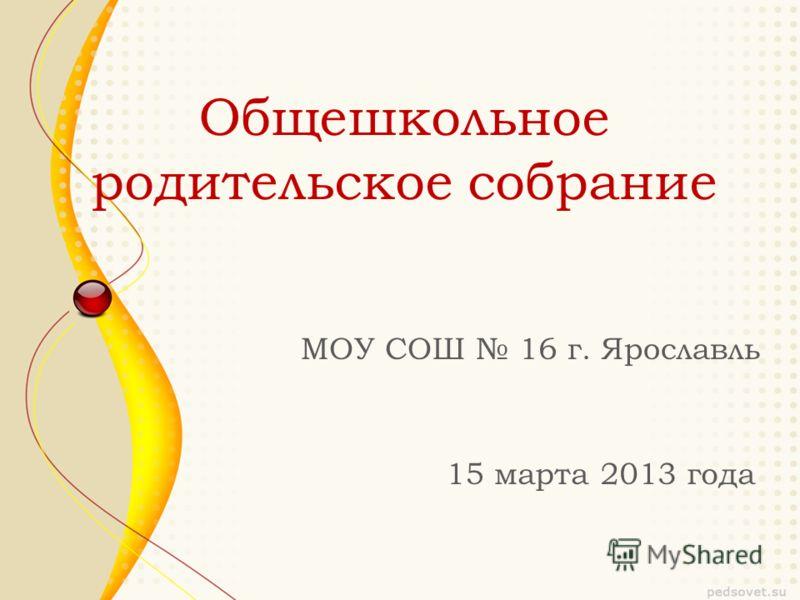 Общешкольное родительское собрание МОУ СОШ 16 г. Ярославль 15 марта 2013 года