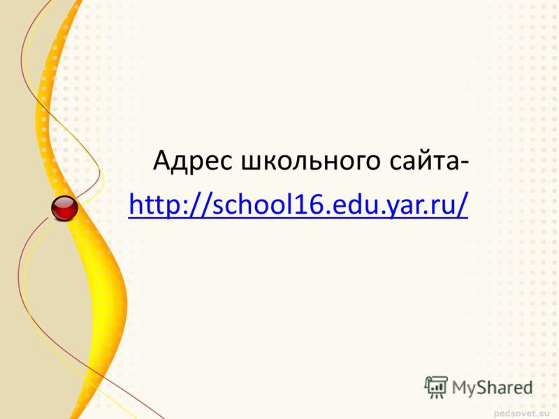 Адрес школьного сайта- http://school16.edu.yar.ru/