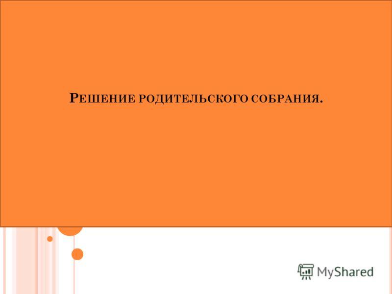 Р ЕШЕНИЕ РОДИТЕЛЬСКОГО СОБРАНИЯ.